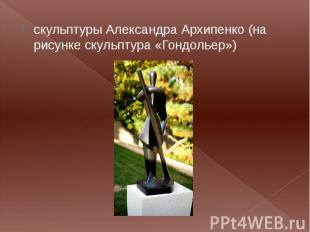 скульптуры Александра Архипенко (на рисунке скульптура «Гондольер») скульптуры А