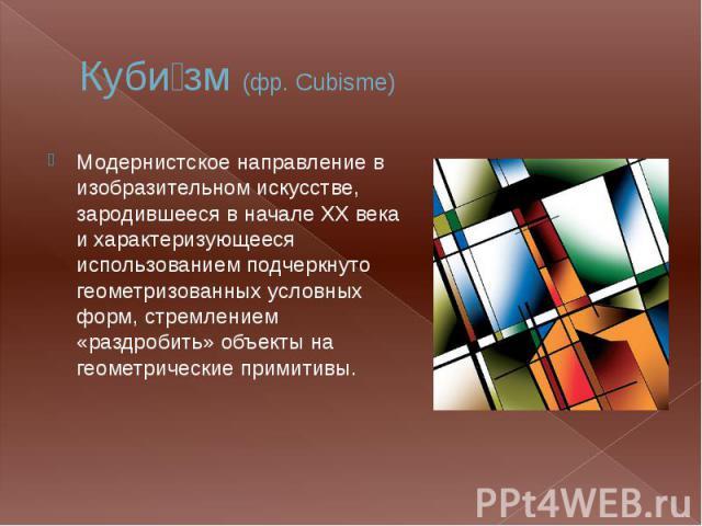 Куби зм (фр. Cubisme) Модернистское направление в изобразительном искусстве, зародившееся в начале XX века и характеризующееся использованием подчеркнуто геометризованных условных форм, стремлением «раздробить» объекты на геометрические примитивы.