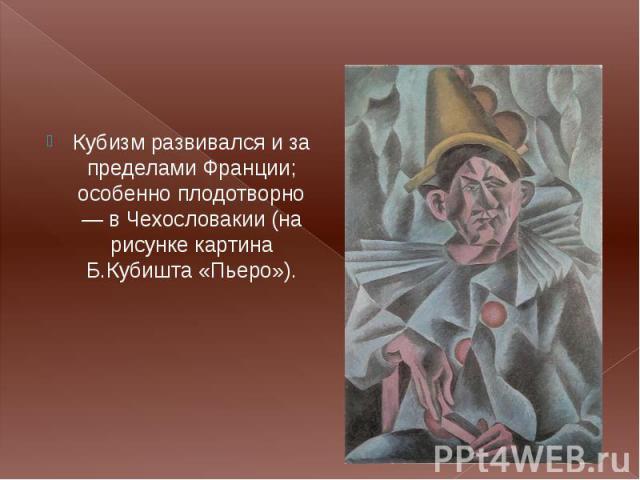 Кубизм развивался и за пределами Франции; особенно плодотворно — в Чехословакии (на рисунке картина Б.Кубишта «Пьеро»). Кубизм развивался и за пределами Франции; особенно плодотворно — в Чехословакии (на рисунке картина Б.Кубишта «Пьеро»).