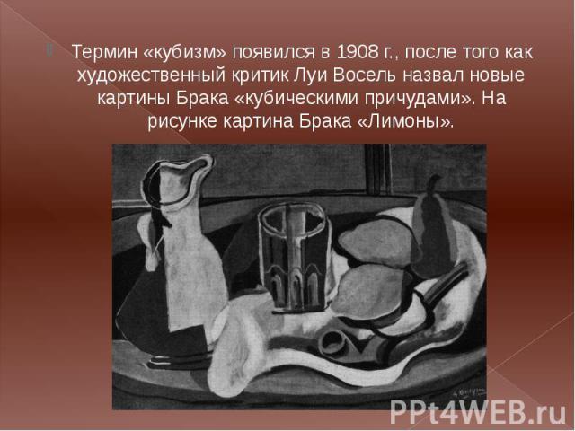 Термин «кубизм» появился в 1908 г., после того как художественный критик Луи Восель назвал новые картины Брака «кубическими причудами». На рисунке картина Брака «Лимоны». Термин «кубизм» появился в 1908 г., после того как художественный критик Луи В…