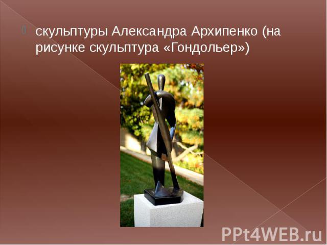 скульптуры Александра Архипенко (на рисунке скульптура «Гондольер») скульптуры Александра Архипенко (на рисунке скульптура «Гондольер»)