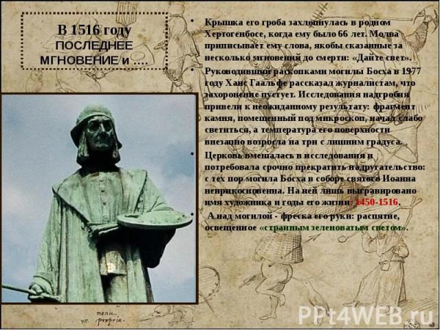 В 1516 году ПОСЛЕДНЕЕ МГНОВЕНИЕ и …. Крышка его гроба захлопнулась в родном Хертогенбосе, когда ему было 66 лет. Молва приписывает ему слова, якобы сказанные за несколько мгновений до смерти: «Дайте свет». Руководивший раскопками могилы Босха в 1977…