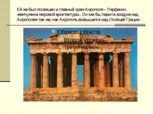 Ей же был посвящен и главный храм Акрополя – Парфенон, жемчужина мировой архитек