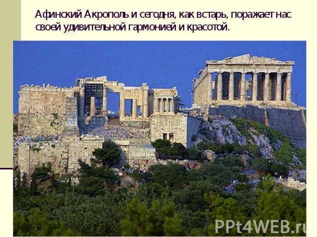 Афинский Акрополь и сегодня, как встарь, поражает нас своей удивительной гармонией и красотой.