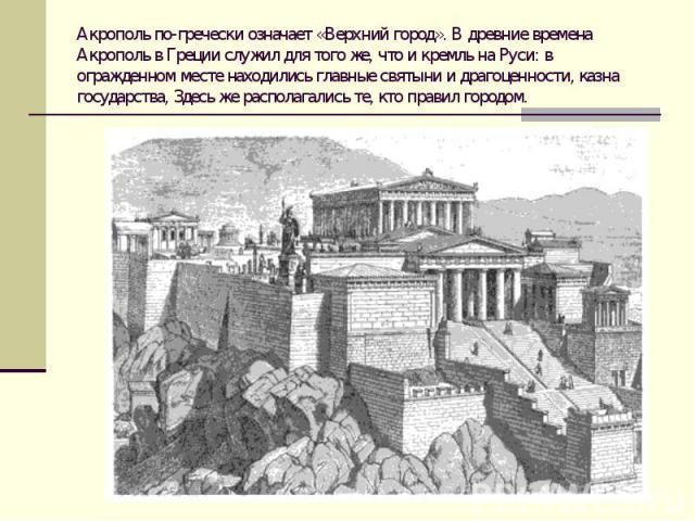 Акрополь по-гречески означает «Верхний город». В древние времена Акрополь в Греции служил для того же, что и кремль на Руси: в огражденном месте находились главные святыни и драгоценности, казна государства, Здесь же располагались те, кто правил городом.