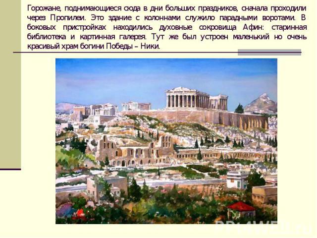 Горожане, поднимающиеся сюда в дни больших праздников, сначала проходили через Пропилеи. Это здание с колоннами служило парадными воротами. В боковых пристройках находились духовные сокровища Афин: старинная библиотека и картинная галерея. Тут же бы…