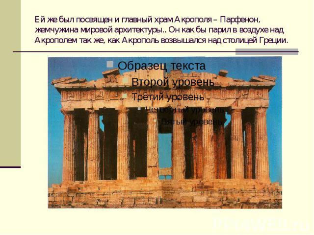 Ей же был посвящен и главный храм Акрополя – Парфенон, жемчужина мировой архитектуры.. Он как бы парил в воздухе над Акрополем так же, как Акрополь возвышался над столицей Греции.