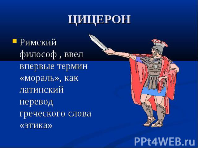 Римский философ , ввел впервые термин «мораль», как латинский перевод греческого слова «этика» Римский философ , ввел впервые термин «мораль», как латинский перевод греческого слова «этика»