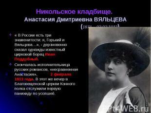 Никольское кладбище. Анастасия Дмитриевна ВЯЛЬЦЕВА (1871 – 02.02.1913) « В Росси