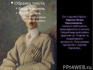 Его старшего брата – барона Петра Николаевича – генерал-лейтенанта, награжденног