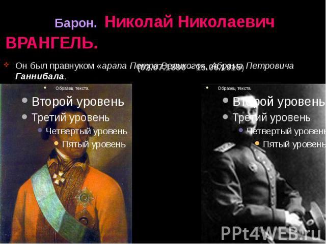 Барон. Николай Николаевич ВРАНГЕЛЬ. (02.07.1880 – 15.06.1915) Он был правнуком «арапа Петра Великого», Абрама Петровича Ганнибала.