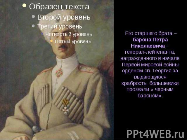 Его старшего брата – барона Петра Николаевича – генерал-лейтенанта, награжденного в начале Первой мировой войны орденом св. Георгия за выдающуюся храбрость, большевики прозвали « черным бароном».