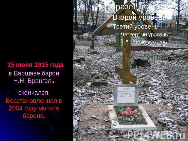 15 июня 1915 года в Варшаве барон Н.Н. Врангель скончался. Восстановленная в 2004 году могила барона.