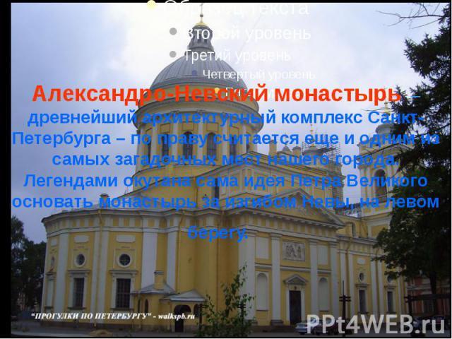 Александро-Невский монастырь – древнейший архитектурный комплекс Санкт-Петербурга – по праву считается еще и одним из самых загадочных мест нашего города. Легендами окутана сама идея Петра Великого основать монастырь за изгибом Невы, на левом берегу.