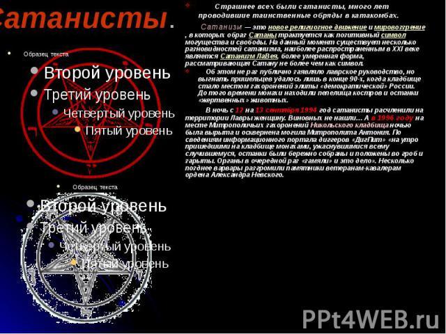 Сатанисты. Страшнее всех были сатанисты, много лет проводившие таинственные обряды в катакомбах. Сатанизм— это новое религиозное движение и мировоззрение, в которых образ Сатаны трактуется как позитивный символ могущества и свободы. На данный …