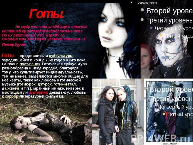 Готы.  Не мудрено, что кладбище с «такой» историей привлекает подростков-готов. По их рейтингам, оно, наряду со Смоленским, является «самым готским» в Петербурге. Готы — представители субкультуры, зародившейся в конце 70-х го…
