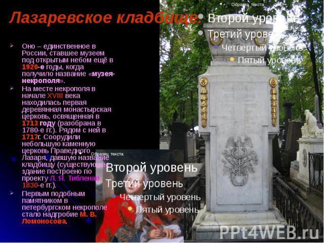 Лазаревское кладбище. Оно – единственное в России, ставшее музеем под открытым небом ещё в 1920-е годы, когда получило название «музея-некрополя». На месте некрополя в начале XVIII века находилась первая деревянная монастырская церковь, освященная в…