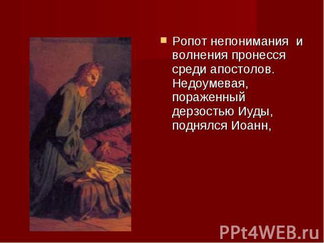 Ропот непонимания и волнения пронесся среди апостолов. Недоумевая, пораженный дерзостью Иуды, поднялся Иоанн, Ропот непонимания и волнения пронесся среди апостолов. Недоумевая, пораженный дерзостью Иуды, поднялся Иоанн,