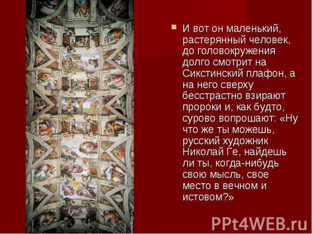 И вот он маленький, растерянный человек, до головокружения долго смотрит на Сикстинский плафон, а на него сверху бесстрастно взирают пророки и, как будто, сурово вопрошают: «Ну что же ты можешь, русский художник Николай Ге, найдешь ли ты, когда-нибу…