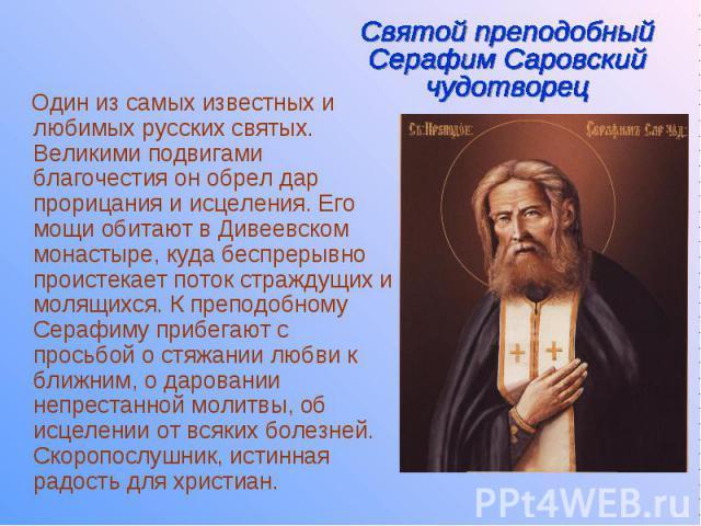 Один из самых известных и любимых русских святых. Великими подвигами благочестия он обрел дар прорицания и исцеления. Его мощи обитают в Дивеевском монастыре, куда беспрерывно проистекает поток страждущих и молящихся. К преподобному Серафиму прибега…