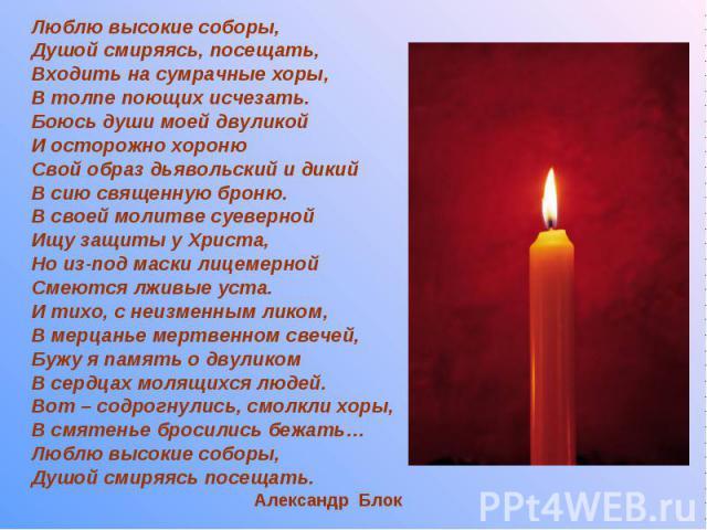 Люблю высокие соборы, Люблю высокие соборы, Душой смиряясь, посещать, Входить на сумрачные хоры, В толпе поющих исчезать. Боюсь души моей двуликой И осторожно хороню Свой образ дьявольский и дикий В сию священную броню. В своей молитве суеверной Ищу…