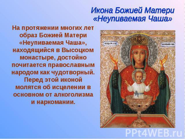 На протяжении многих лет образ Божией Матери «Неупиваемая Чаша», находящийся в Высоцком монастыре, достойно почитается православным народом как чудотворный. Перед этой иконой молятся об исцелении в основном от алкоголизма и наркомании.