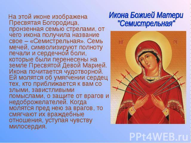 На этой иконе изображена Пресвятая Богородица, пронзенная семью стрелами, от чего икона получила название свое – «Семистрельная». Семь мечей, символизируют полноту печали и сердечной боли, которые были перенесены на земле Пресвятой Девой Марией. Ико…