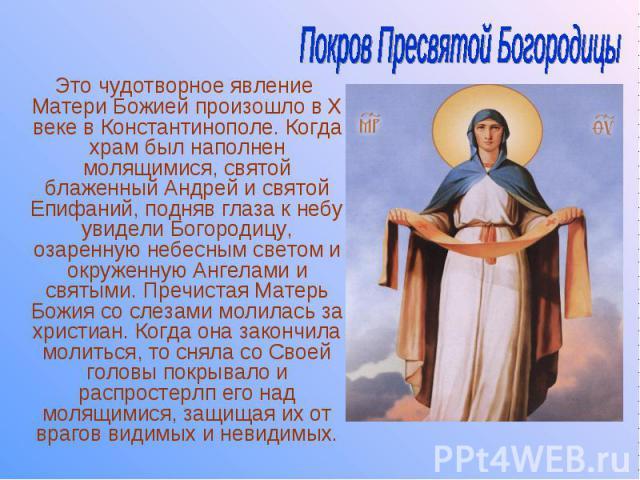 Это чудотворное явление Матери Божией произошло в Х веке в Константинополе. Когда храм был наполнен молящимися, святой блаженный Андрей и святой Епифаний, подняв глаза к небу увидели Богородицу, озаренную небесным светом и окруженную Ангелами и свят…