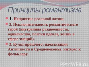Принципы романтизма 1. Неприятие реальной жизни. 2. Исключительность романтическ