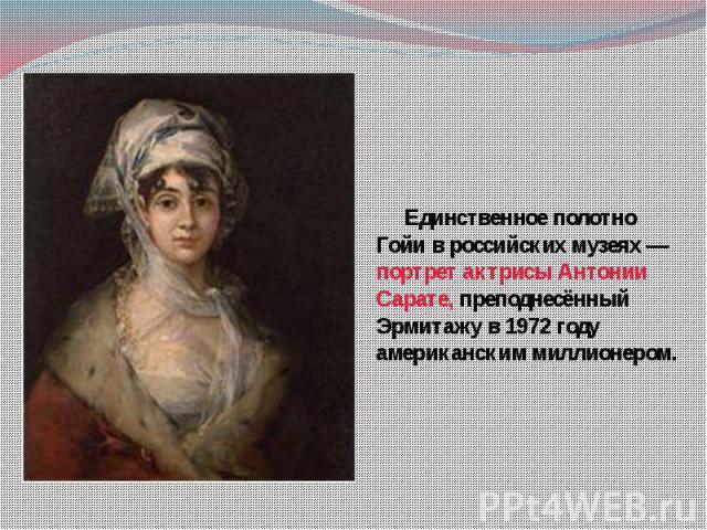 Единственное полотно Гойи в российских музеях — портрет актрисы Антонии Сарате, преподнесённый Эрмитажу в 1972 году американским миллионером.