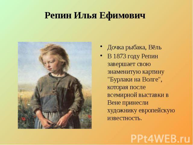 """Репин Илья Ефимович Дочка рыбака, Вёль В 1873 году Репин завершает свою знаменитую картину """"Бурлаки на Волге"""", которая после всемирной выставки в Вене принесли художнику европейскую известность."""
