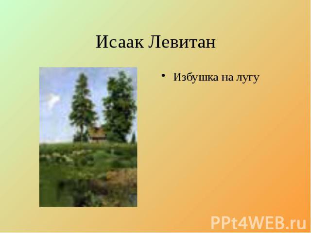 Исаак Левитан Избушка на лугу