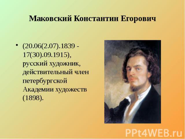 Маковский Константин Егорович (20.06(2.07).1839 - 17(30).09.1915), русский художник, действительный член петербургской Академии художеств (1898).