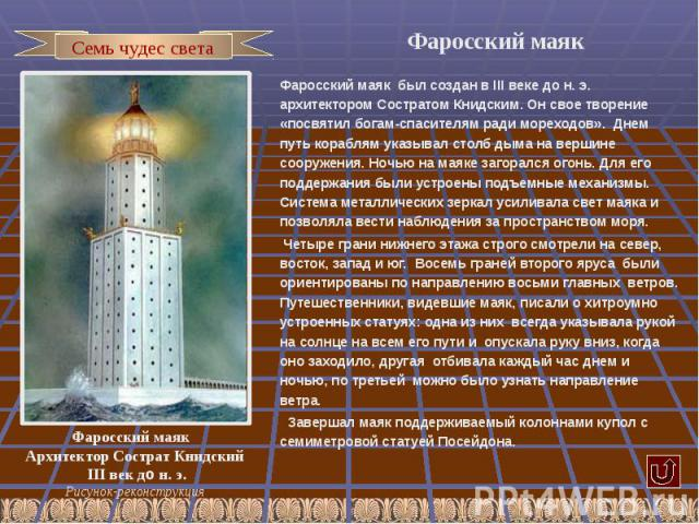 Фаросский маяк Фаросский маяк был создан в III веке до н. э. архитектором Состратом Книдским. Он свое творение «посвятил богам-спасителям ради мореходов». Днем путь кораблям указывал столб дыма на вершине сооружения. Ночью на маяке загорался огонь. …