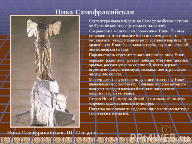 Ника Самофракийская Скульптура была найдена на Самофракийском острове во Фракийском море (отсюда ее название). Сохранились монеты с изображением Ники. По ним установили, что изваяние богини помещалось на постаменте, уподобленном носу военного корабл…