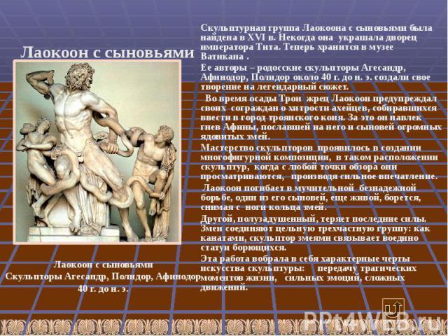 Лаокоон с сыновьями Скульптурная группа Лаокоона с сыновьями была найдена в XVI в. Некогда она украшала дворец императора Тита. Теперь хранится в музее Ватикана . Ее авторы – родосские скульпторы Агесандр, Афинодор, Полидор около 40 г. до н. э. созд…