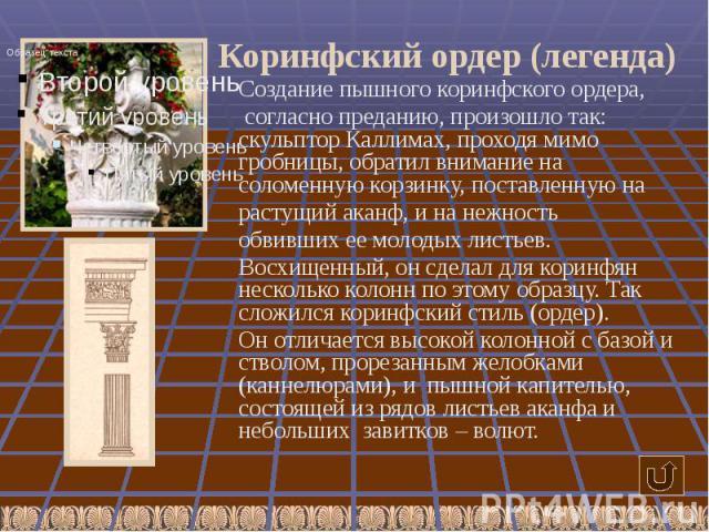 Коринфский ордер (легенда) Создание пышного коринфского ордера, согласно преданию, произошло так: скульптор Каллимах, проходя мимо гробницы, обратил внимание на соломенную корзинку, поставленную на растущий аканф, и на нежность обвивших ее молодых л…