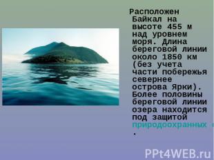 Расположен Байкал на высоте 455м над уровнем моря. Длина береговой линии о