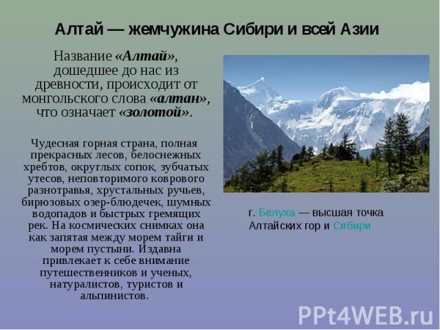 Название «Алтай», дошедшее до нас из древности, происходит от монгольского слова «алтан», что означает «золотой». Название «Алтай», дошедшее до нас из древности, происходит от монгольского слова «алтан», что означает «золотой». Чудесная горная стран…