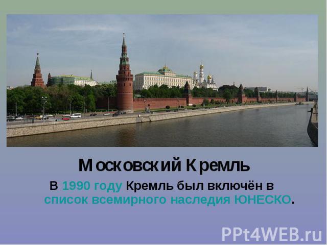 Московский Кремль Московский Кремль В 1990 году Кремль был включён в список всемирного наследия ЮНЕСКО.