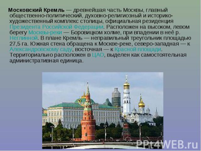 Московский Кремль— древнейшая часть Москвы, главный общественно-политический, духовно-религиозный и историко-художественный комплекс столицы, официальная резиденция Президента Российской Федерации. Расположен на высоком, левом берегу Москвы-ре…