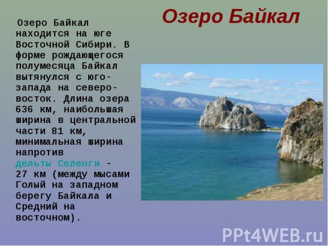 Озеро Байкал находится на юге Восточной Сибири. В форме рождающегося полумесяца Байкал вытянулся с юго-запада на северо-восток. Длина озера 636км, наибольшая ширина в центральной части 81км, минимальная ширина напротив дельты Селенги&nbs…