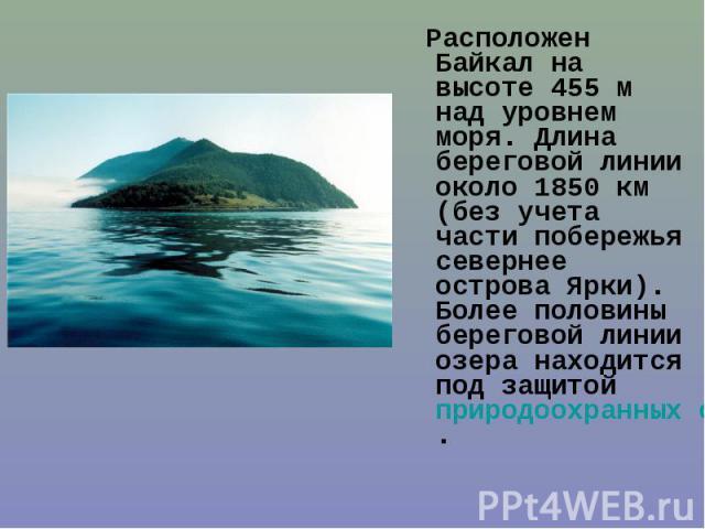 Расположен Байкал на высоте 455м над уровнем моря. Длина береговой линии около 1850км (без учета части побережья севернее острова Ярки). Более половины береговой линии озера находится под защитой природоохранных организаций озера Байкал.…