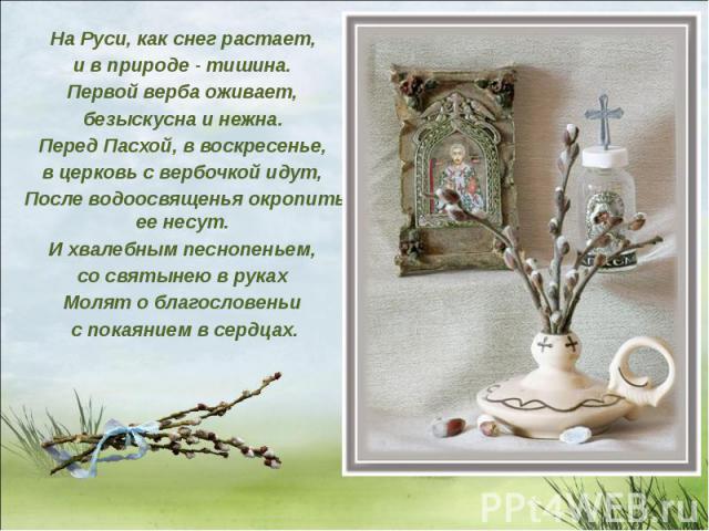 На Руси, как снег растает, и в природе - тишина. Первой верба оживает, безыскусна и нежна. Перед Пасхой, в воскресенье, в церковь с вербочкой идут, После водоосвященья окропить ее несут. И хвалебным песнопеньем, со святынею в руках Молят о благослов…