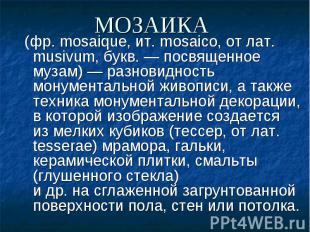 (фр.mosaique, ит.mosaico, отлат. musivum, букв.— посвяще