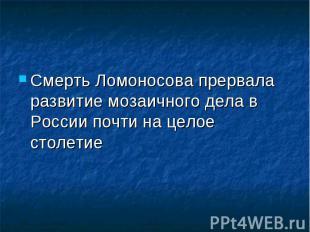 Смерть Ломоносова прервала развитие мозаичного дела в России почти на целое стол