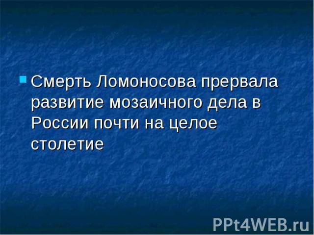 Смерть Ломоносова прервала развитие мозаичного дела в России почти на целое столетие Смерть Ломоносова прервала развитие мозаичного дела в России почти на целое столетие