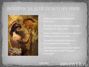 ВОПРОСЫ ДЛЯ ПОВТОРЕНИЯ Когда зародилось первобытное искусство? На какие периоды