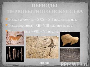 ПЕРИОДЫ ПЕРВОБЫТНОГО ИСКУССТВА Эпоха палеолита – ХХХ – ХII тыс. лет до н. э. Эпо