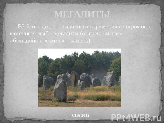 МЕГАЛИТЫ В3-2 тыс.до н.э. появились сооружения из огромных каменных глыб – мегалиты (от греч. «мегас» - «большой» и «литос» – камень)